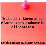 Trabajo : Gerente de Planta para Industria alimenticia
