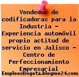 Vendedor de codificadoras para la Industria – Experiencia automóvil propio actitud de servicio en Jalisco – Centro de Perfeccionamiento Empresarial