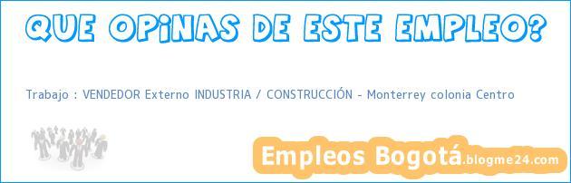Trabajo : VENDEDOR Externo INDUSTRIA / CONSTRUCCIÓN – Monterrey colonia Centro