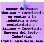 Asesor de ventas Técnicas – Experiencia en ventas a la industria y como comisionista en Jalisco – Importante Empresa del Sector Industrial
