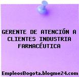 GERENTE DE ATENCIÓN A CLIENTES INDUSTRIA FARMACÉUTICA