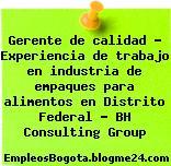 Gerente de calidad – Experiencia de trabajo en industria de empaques para alimentos en Distrito Federal – BH Consulting Group