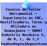 Tecnico de Taller Herramental – Experiencia en CNC, Rectificadora, Torno y Afiladora en Guanajuato – SAMOT Industria Mecánica S. de R. L. de C.V