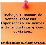 Trabajo : Asesor de Ventas Técnicas – Experiencia en ventas a la industria y como comisioni