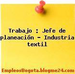 Trabajo : Jefe de planeación – Industria textil