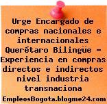 Urge Encargado de compras nacionales e internacionales Querétaro Bilingüe – Experiencia en compras directos e indirectos nivel industria transnaciona