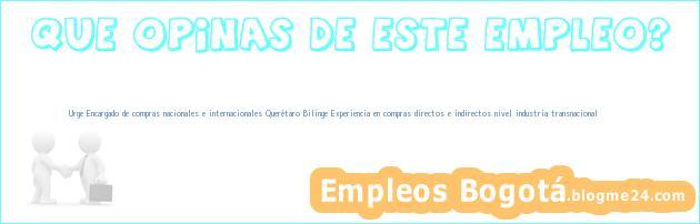 Urge Encargado de compras nacionales e internacionales Querétaro Bilinge Experiencia en compras directos e indirectos nivel industria transnacional