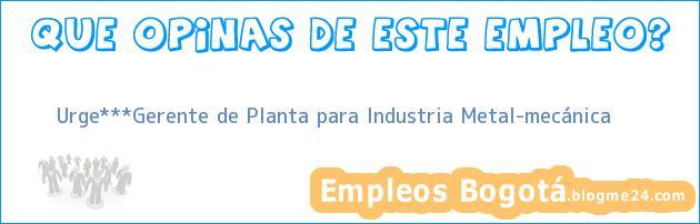 Urge***Gerente de Planta para Industria Metal-mecánica