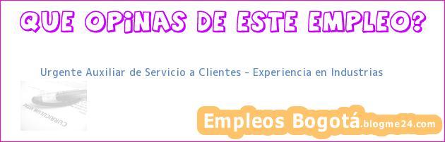 Urgente Auxiliar de Servicio a Clientes – Experiencia en Industrias