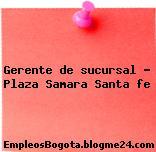 Gerente de sucursal – Plaza Samara Santa fe