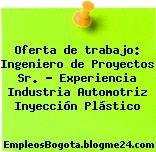 Oferta de trabajo: Ingeniero de Proyectos Sr. – Experiencia Industria Automotriz Inyección Plástico