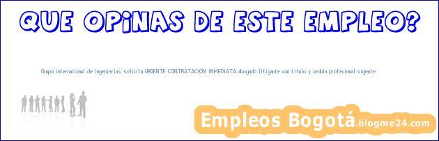 Grupo internacional de ingenierias solicita URGENTE CONTRATACION INMEDIATA abogado litigante con titulo y cedula profecional vigente