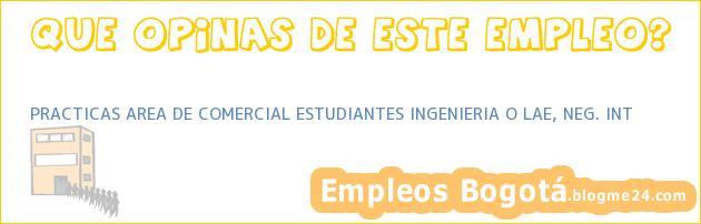 PRACTICAS AREA DE COMERCIAL ESTUDIANTES INGENIERIA O LAE, NEG. INT