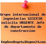 Grupo internacional de ingenierias GIICESA solicita URGENTE Jefe de departamento de construccion