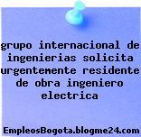 grupo internacional de ingenierias solicita urgentemente residente de obra ingeniero electrica