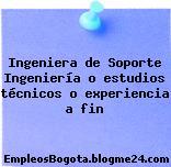Ingeniera de Soporte Ingeniería o estudios técnicos o experiencia a fin