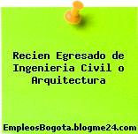 Recien Egresado de Ingenieria Civil o Arquitectura