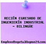 RECIÉN EGRESADO DE INGENIERÍA INDUSTRIAL – BILINGÜE