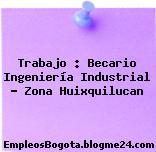 Trabajo : Becario Ingeniería Industrial – Zona Huixquilucan