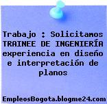 Trabajo : Solicitamos TRAINEE DE INGENIERÍA experiencia en diseño e interpretación de planos