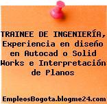 TRAINEE DE INGENIERÍA, Experiencia en diseño en Autocad o Solid Works e Interpretación de Planos