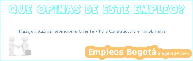 Trabajo : Auxiliar Atencion a Cliente – Para Constructora e Inmobiliaria