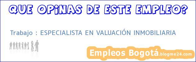Trabajo : ESPECIALISTA EN VALUACIÓN INMOBILIARIA