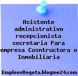 Asistente administrativo recepcionista secretaria Para empresa Cosntructora e Inmobiliaria