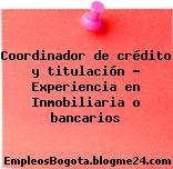 Coordinador de crédito y titulación Experiencia en Inmobiliaria o bancarios
