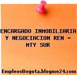 ENCARGADO INMOBILIARIA Y NEGOCIACION REN – MTY SUR
