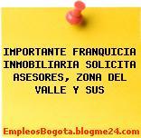 IMPORTANTE FRANQUICIA INMOBILIARIA SOLICITA ASESORES, ZONA DEL VALLE Y SUS