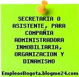 SECRETARIA O ASISTENTE, PARA COMPAÑIA ADMINISTRADORA INMOBILIARIA, ORGANIZACION Y DINAMISMO