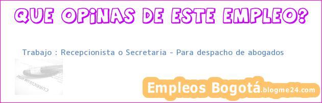 Trabajo : Recepcionista o Secretaria – Para despacho de abogados