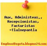 Aux. Administvas., Recepcionistas, Facturistas -Tlalnepantla