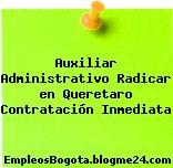 Auxiliar Administrativo Radicar en Queretaro Contratación Inmediata