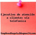 Ejecutivo de atención a clientes vía telefonica