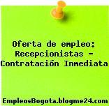 Oferta de empleo: Recepcionistas – Contratación Inmediata