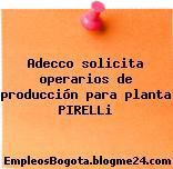 Adecco solicita operarios de producción para planta PIRELLi