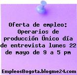 Oferta de empleo: Operarios de producción Único día de entrevista lunes 22 de mayo de 9 a 5 pm