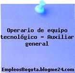 Operario de equipo tecnológico – Auxiliar general