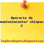 Operario de mantenimiento/ chiapas 2