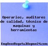 Operarios, auditores de calidad, técnico de maquinas y herramientas