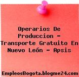 Operarios De Producción – Transporte Gratuito En Nuevo León – Apsis