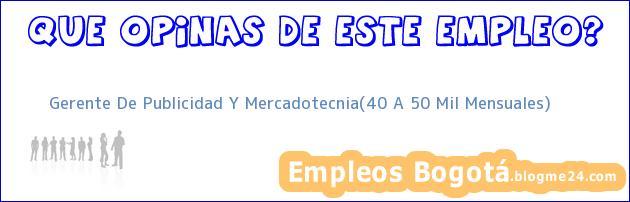 Gerente De Publicidad Y Mercadotecnia(40 A 50 Mil Mensuales)