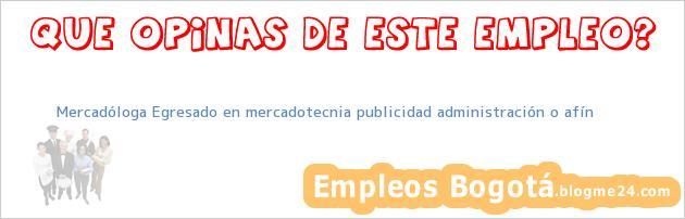 Mercadóloga Egresado en mercadotecnia publicidad administración o afín