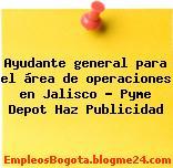 Ayudante general para el área de operaciones en Jalisco – Pyme Depot Haz Publicidad