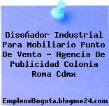 Diseñador Industrial Para Mobiliario Punto De Venta – Agencia De Publicidad Colonia Roma Cdmx