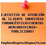 EJECUTIVO DE ATENCIÓN AL CLIENTE INDUSTRIA FARMACÉUTICA(CUENTAS MERCADOTECNIA- PUBLICIDAD)