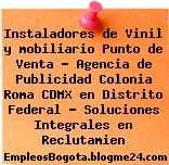 Instaladores de Vinil y mobiliario Punto de Venta – Agencia de Publicidad Colonia Roma CDMX en Distrito Federal – Soluciones Integrales en Reclutamien