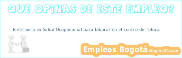 Enfermera en Salud Ocupacional para laborar en el centro de Toluca